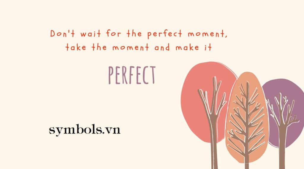 Đừng chờ đợi khoảnh khắc tuyệt vời mà hãy tạo ra khoảnh khắc và làm nó hoàn hảo